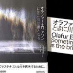【最先端】オラファー・エリアソン 『ときに川は橋となる』展 紹介