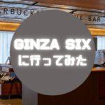 【最強アートスペース】GINZA SIXは本当に都会のオアシスだった件