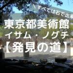 【展覧会レビュー】東京都美術館「イサム・ノグチ 発見の道」すべては石で出来ている