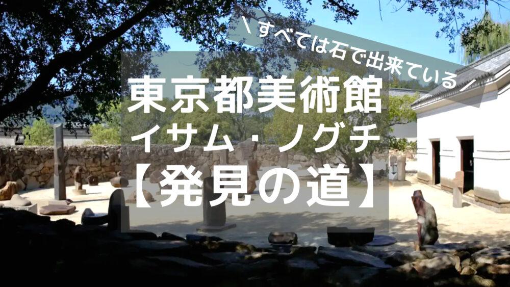 「【展覧会レビュー】東京都美術館「イサム・ノグチ 発見の道」すべては石で出来ている」のアイキャッチ画像